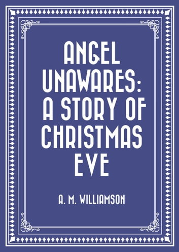 Angel Unawares: A Story of Christmas Eve ebook by A. M. Williamson