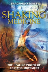 Shaking Medicine - The Healing Power of Ecstatic Movement ebook by Bradford Keeney
