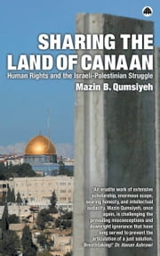 Sharing the Land of Canaan - Human Rights and the Israeli-Palestinian Struggle ebook by Mazin B. Qumsiyeh