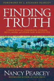 Finding Truth - 5 Principles for Unmasking Atheism, Secularism, and Other God Substitutes ebook by Nancy Pearcey