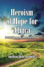 Heroism of Hope for Africa: Patriotic Poems on a Dawn of a New Era ebook by Smithson Buchi Ahiabuike MD