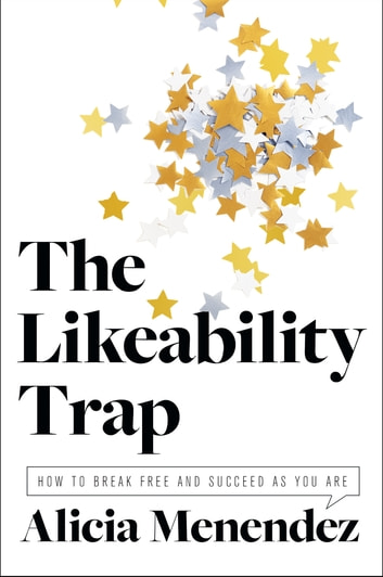 The Likeability Trap - How to Break Free and Succeed as You Are ebook by Alicia Menendez