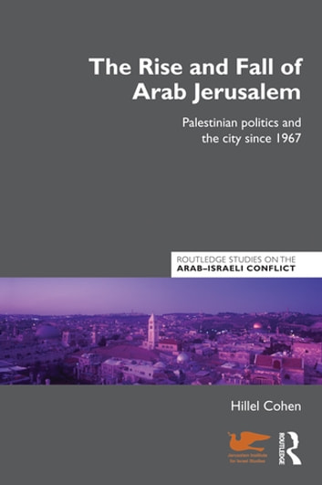 The Rise and Fall of Arab Jerusalem - Palestinian Politics and the City since 1967 eBook by Hillel Cohen