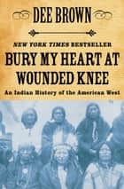 Bury My Heart at Wounded Knee: An Indian History of the American West ebook by Dee Brown