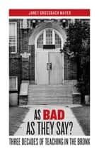 As Bad as They Say? - Three Decades of Teaching in the Bronx ebook by Janet Grossbach Mayer