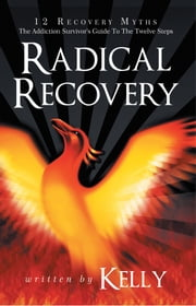 Radical Recovery - 12 Recovery Myths: The Addiction Survivor's Guide To The Twelve Steps ebook by Kelly