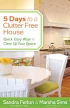 5 Days to a Clutter-Free House - Quick, Easy Ways to Clear Up Your Space ebook by Sandra Felton, Marsha Sims