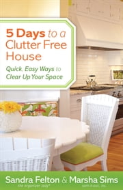 5 Days to a Clutter-Free House - Quick, Easy Ways to Clear Up Your Space ebook by Sandra Felton,Marsha Sims