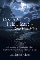 He Gave Me His Heart, So I Gave Him Mine - A Persian Pilgrim's Journey from Islam's Kingdom of Darkness to the Son's Kingdom of Light ebook by Dr. Showkat Alborzi