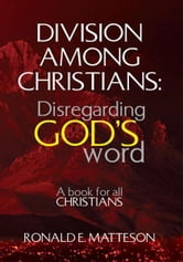 Division among Christians: Disregarding God's word - A book for all Christians ebook by Ronald E. Matteson