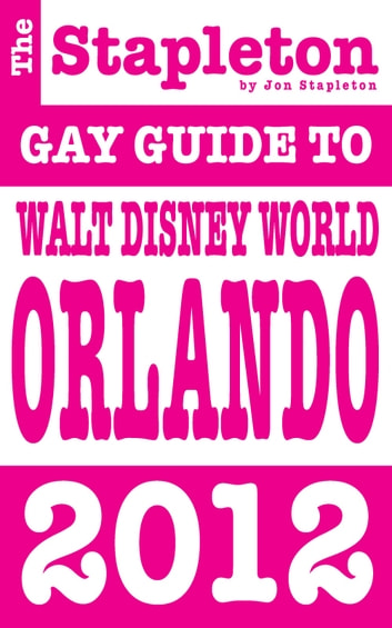 The Stapleton 2012 Gay Guide to Walt Disney World Orlando DISNEY WORLD ORLANDO ebook by Jon Stapleton