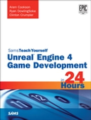 Unreal Engine 4 Game Development in 24 Hours, Sams Teach Yourself ebook by Aram Cookson,Ryan DowlingSoka,Clinton Crumpler,Tim Johnson