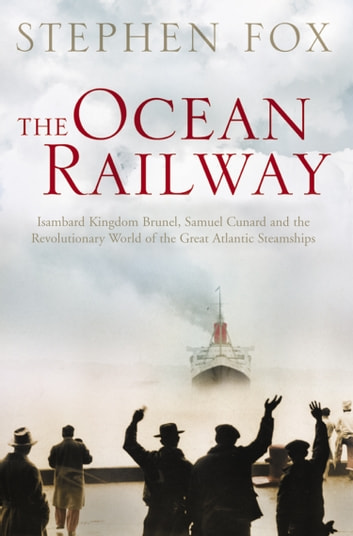 The Ocean Railway: Isambard Kingdom Brunel, Samuel Cunard and the Revolutionary World of the Great Atlantic Steamships ebook by Stephen Fox