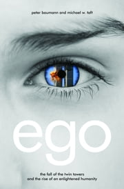Ego - The Fall of the Twin Towers and the Rise of an Enlightened Humanity ebook by Peter Baumann,Michael W. Taft