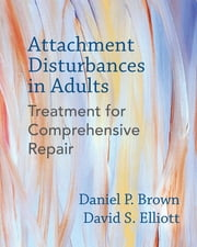 Attachment Disturbances in Adults: Treatment for Comprehensive Repair ebook by Daniel P. Brown PhD,David S. Elliott PhD