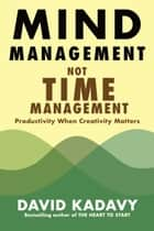 Mind Management, Not Time Management - Productivity When Creativity Matters ebook by David Kadavy