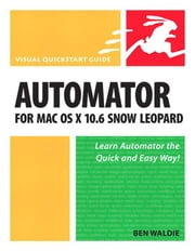 Automator for Mac OS X 10.6 Snow Leopard: Visual QuickStart Guide ebook by Waldie, Ben