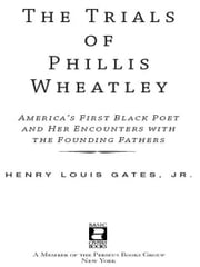 The Trials of Phillis Wheatley - America's First Black Poet and Her Encounters with the Founding Fathers ebook by Henry Louis Gates Jr.