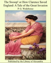 The Swoop! or How Clarence Saved England: A Tale of the Great Invasion ebook by P. G. Wodehouse