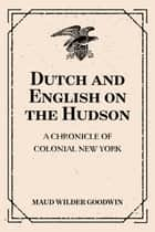 Dutch and English on the Hudson: A Chronicle of Colonial New York ebook by Maud Wilder Goodwin