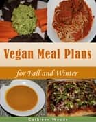 Vegan Meal Plans for Fall and Winter ebook by Cathleen Woods
