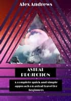 Astral Projection: A Complete Quick and Simple Approach on Astral Travel for Beginners 電子書籍 by Alex Andrews