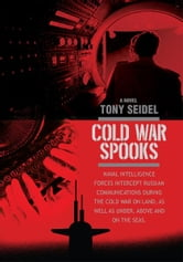 COLD WAR SPOOKS - NAVAL INTELLIGENCE FORCES INTERCEPT RUSSIAN COMMUNICATIONSýON LAND, AS WELL AS UNDER, ABOVE AND ON THE SEAS. ebook by Tony Seidel
