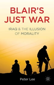 Blair's Just War - Iraq and the Illusion of Morality ebook by Peter Lee