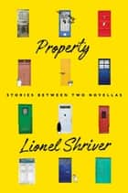 Property - Stories Between Two Novellas ebook by Lionel Shriver