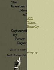 The Greatest Idea of All Time, Nearly Captured By Peter Dwyer ebook by Leif Bodnarchuk