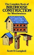 The Complete Book of Birdhouse Construction for Woodworkers ebook by Scott D. Campbell
