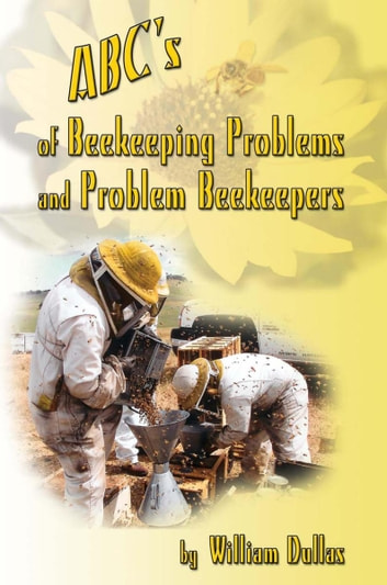 Abc's of Beekeeping Problems and Problem Beekeepers ebook by William Dullas