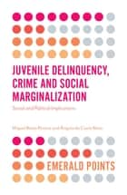 Juvenile Delinquency, Crime and Social Marginalization - Social and Political Implications ebook by Miguel Basto Pereira, Ângela da Costa Maia