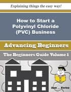 How to Start a Polyvinyl Chloride (PVC) Business (Beginners Guide) ebook by John Ferrer
