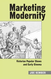 Marketing Modernity: Victorian Popular Shows and Early Cinema ebook by Kember, Joe