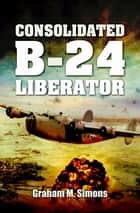 Consolidated B-24 Liberator ebook by Graham Simons