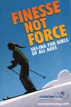 Finesse not Force - Ski-ing for Girls of All Ages ebook by Graham P. Nugent, Yvonne A. Nugent