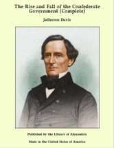 The Rise and Fall of the Confederate Government (Complete) ebook by Jefferson Davis