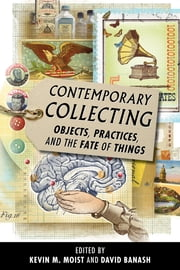 Contemporary Collecting - Objects, Practices, and the Fate of Things ebook by Kevin M. Moist,David Banash