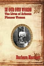 In Their Own Words: The Lives of Arizona Pioneer Women ebook by Barbara Marriott