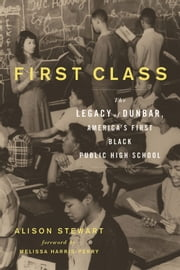 First Class - The Legacy of Dunbar, America's First Black Public High School ebook by Alison Stewart