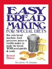 Easy Breadmaking for Special Diets: Use Your Bread Machine, Food Processor, Mixer or Tortilla Maker to Make the Bread YOU Need Quickly and Easily ebook by Dumke, Nicolette, M.
