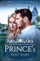 The Prince's ASAP Baby - The Prince's Passion, #2 ebook by Holly Rayner