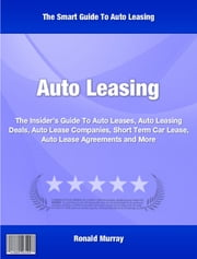 Auto Leasing - The Insider's Guide To Auto Leases, Auto Leasing Deals, Auto Lease Companies, Short Term Car Lease, Auto Lease Agreements With This Top Rated Guide Learn ebook by Ronald Murray