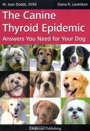 THE CANINE THYROID EPIDEMIC - ANSWERS YOU NEED FOR YOUR DOG ebook by W. Jean Dodds,Diana Laverdure