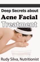 Deep Secrets about Acne Facial Treatment ebook by Rudy Silva