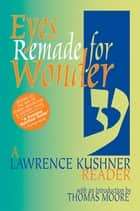 Eyes Remade for Wonder - A Lawrence Kushner Reader ebook by Thomas Moore, Rabbi Lawrence Kushner