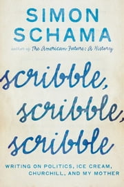 Scribble, Scribble, Scribble - Writing on Politics, Ice Cream, Churchill, and My Mother ebook by Simon Schama