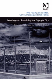 Securing and Sustaining the Olympic City - Reconfiguring London for 2012 and Beyond ebook by Dr Gary Armstrong,Professor Dick Hobbs,Professor Jon Coaffee,Dr Pete Fussey