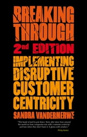 Breaking Through, 2nd Edition - Implementing Disruptive Customer Centricity ebook by Professor Sandra Vandermerwe